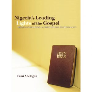 NIGERIA'S LEADING LIGHTS OF THE GOSPEL: Revolutionaries In Worldwide Christianity
